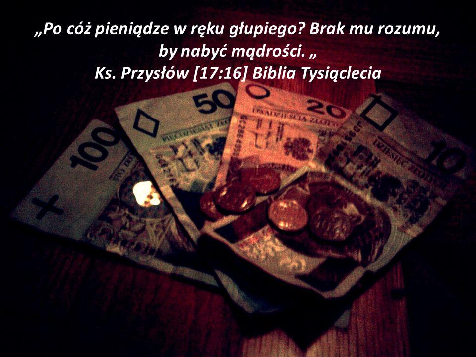 Po cóż pieniądze w ręku głupiego? Brak mu rozumu, by nabyć mądrości. Ks. Przysłów [17:16] Biblia Tysiąclecia