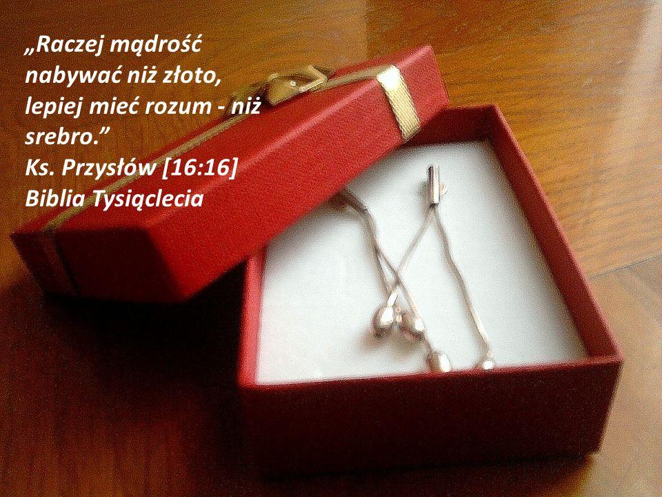 Raczej mądrość nabywać niż złoto, lepiej mieć rozum - niż srebro. Ks. Przysłów [16:16] Biblia Tysiąclecia
