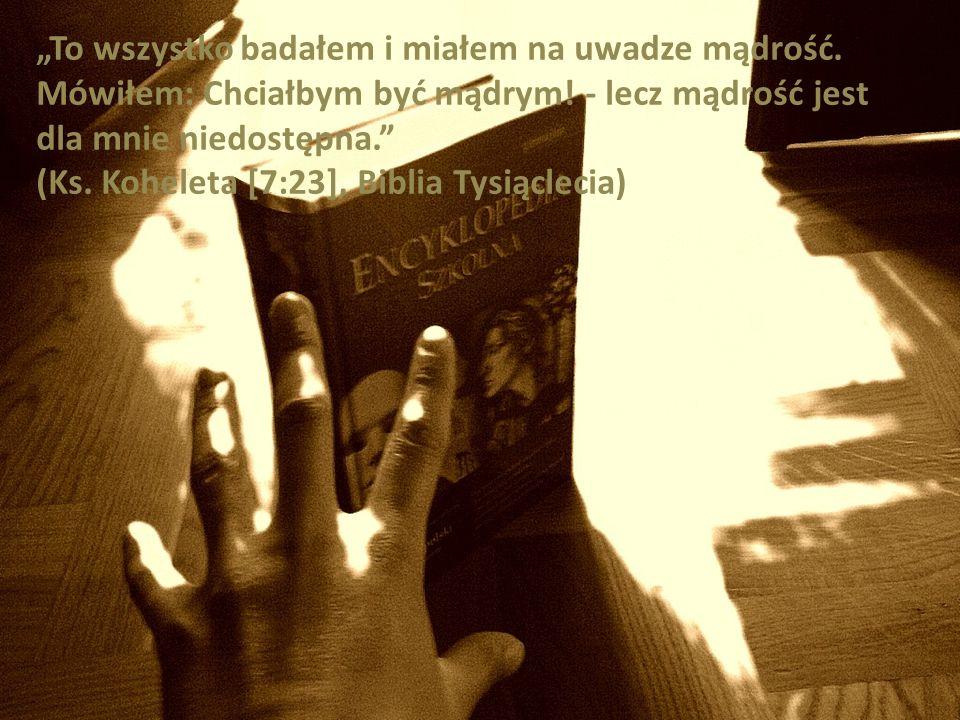 To wszystko badałem i miałem na uwadze mądrość. Mówiłem: Chciałbym być mądrym! - lecz mądrość jest dla mnie niedostępna. (Ks. Koheleta [7:23], Biblia