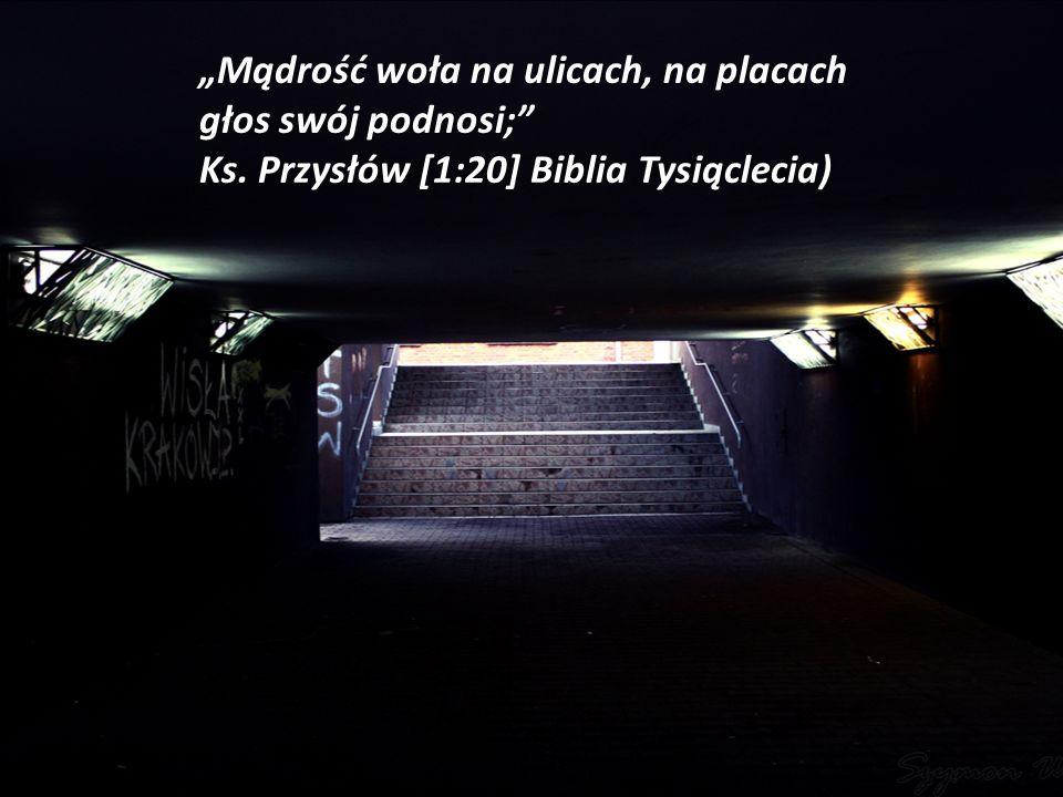 Mądrość woła na ulicach, na placach głos swój podnosi; Ks. Przysłów [1:20] Biblia Tysiąclecia)