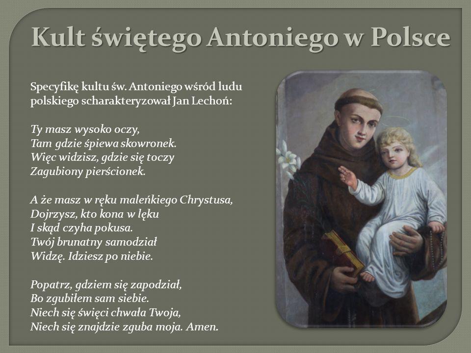 Specyfikę kultu św. Antoniego wśród ludu polskiego scharakteryzował Jan Lechoń: Ty masz wysoko oczy, Tam gdzie śpiewa skowronek. Więc widzisz, gdzie s