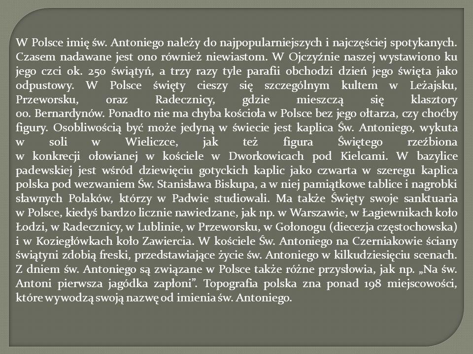 W Polsce imię św. Antoniego należy do najpopularniejszych i najczęściej spotykanych. Czasem nadawane jest ono również niewiastom. W Ojczyźnie naszej w