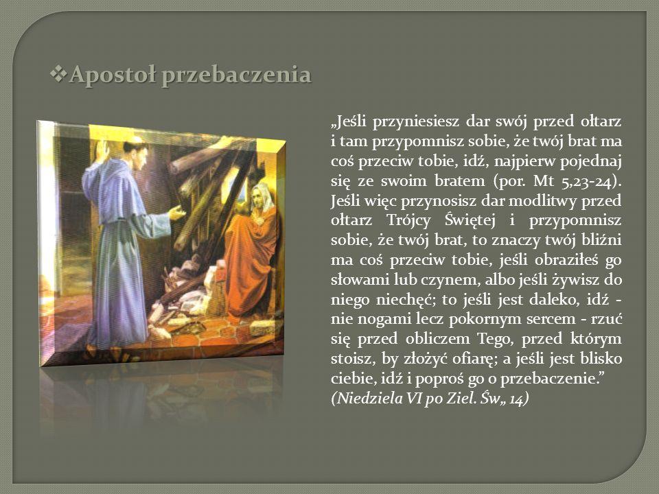 Apostoł przebaczenia Apostoł przebaczenia Jeśli przyniesiesz dar swój przed ołtarz i tam przypomnisz sobie, że twój brat ma coś przeciw tobie, idź, na