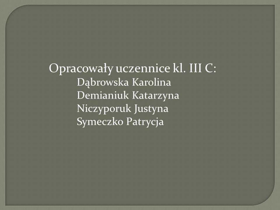 Opracowały uczennice kl. III C: Dąbrowska Karolina Demianiuk Katarzyna Niczyporuk Justyna Symeczko Patrycja