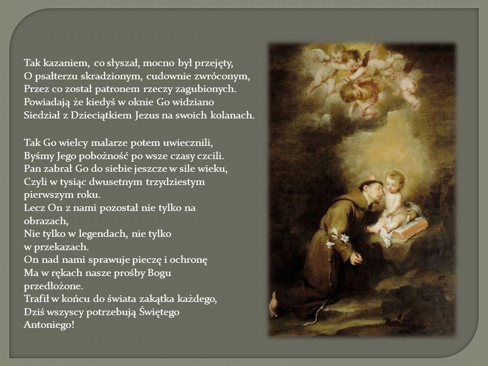Tak Go wielcy malarze potem uwiecznili, Byśmy Jego pobożność po wsze czasy czcili. Pan zabrał Go do siebie jeszcze w sile wieku, Czyli w tysiąc dwuset