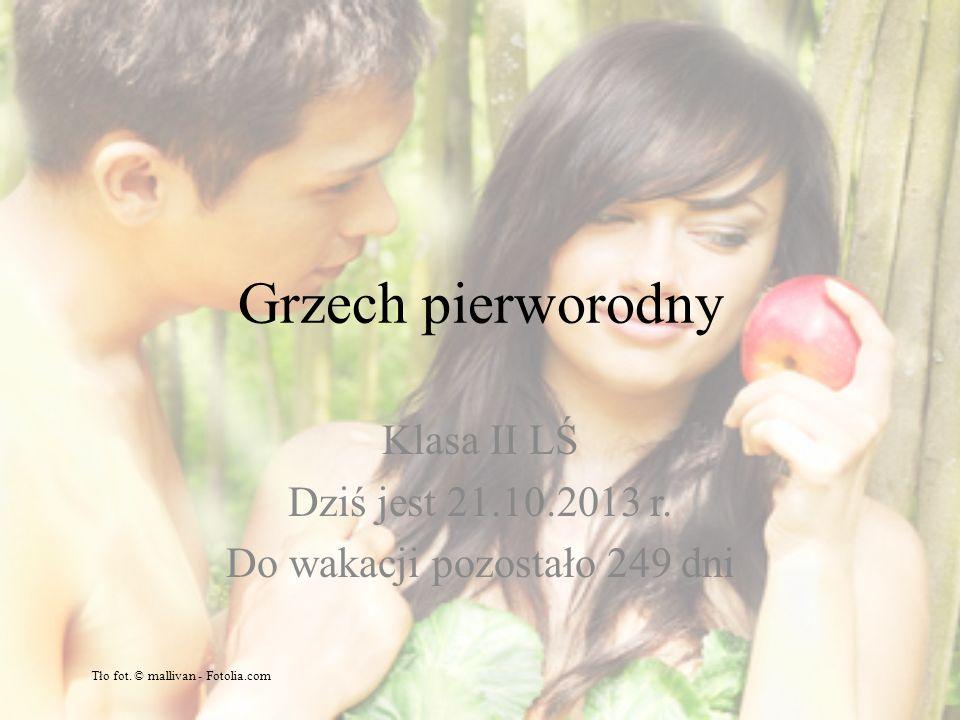 Grzech pierworodny Klasa II LŚ Dziś jest 21.10.2013 r.