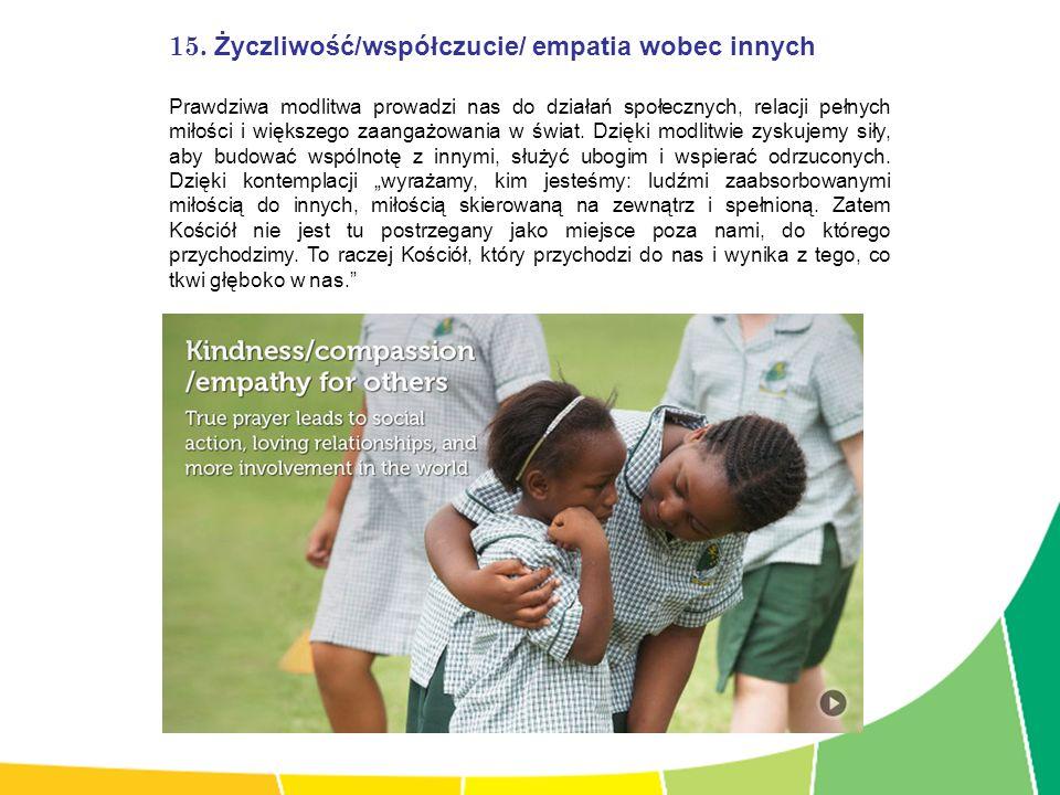 15. Życzliwość/współczucie/ empatia wobec innych Prawdziwa modlitwa prowadzi nas do działań społecznych, relacji pełnych miłości i większego zaangażow