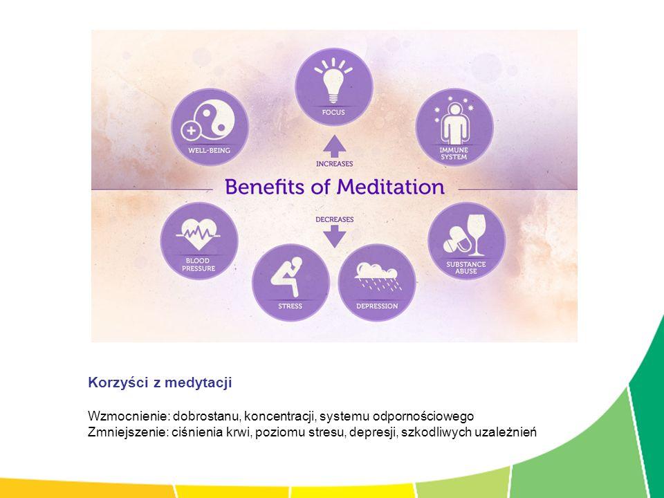 Korzyści z medytacji Wzmocnienie: dobrostanu, koncentracji, systemu odpornościowego Zmniejszenie: ciśnienia krwi, poziomu stresu, depresji, szkodliwyc