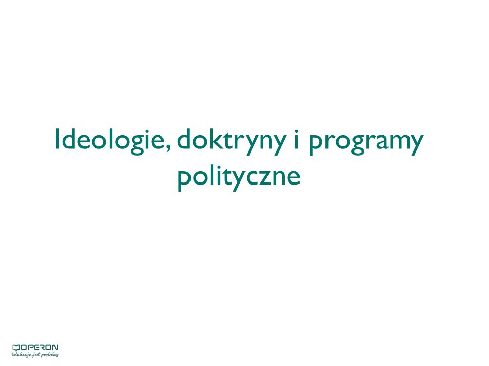 IDEOLOGIA DOKTRYNA PROGRAM POLITYCZNY zespół poglądów na temat celów działalności politycznej i metod ich osiągania wynikający z ideologii zbiór poglądów na życie polityczne danego społeczeństwa system warunkujących się i planowych działań, wynikających z doktryny politycznej
