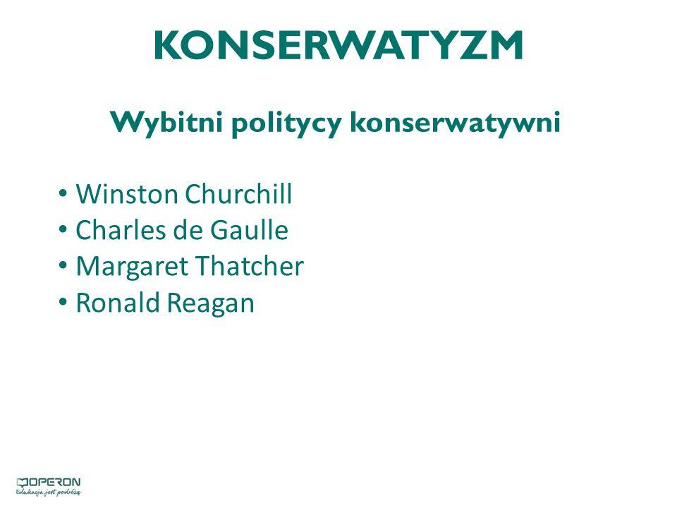KONSERWATYZM Wybitni politycy konserwatywni Winston Churchill Charles de Gaulle Margaret Thatcher Ronald Reagan