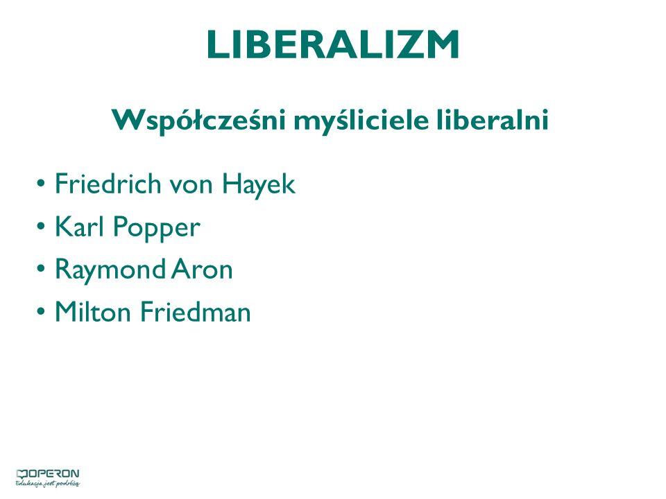 LIBERALIZM Współcześni myśliciele liberalni Friedrich von Hayek Karl Popper Raymond Aron Milton Friedman