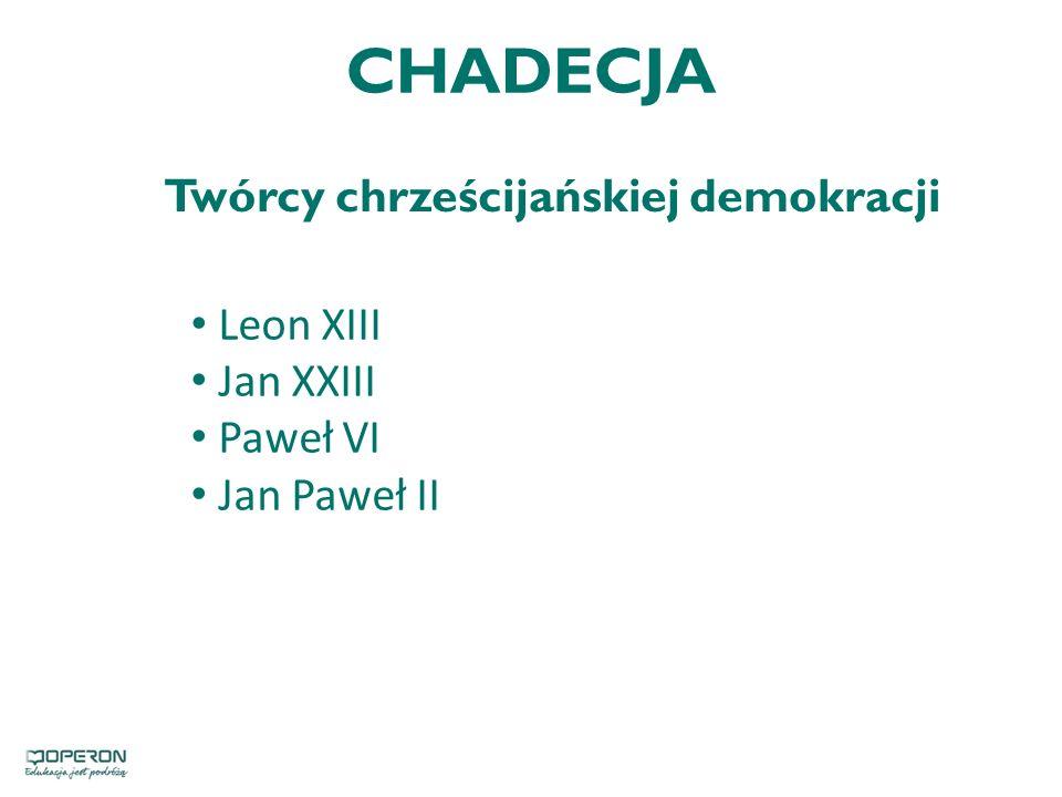 CHADECJA Twórcy chrześcijańskiej demokracji Leon XIII Jan XXIII Paweł VI Jan Paweł II