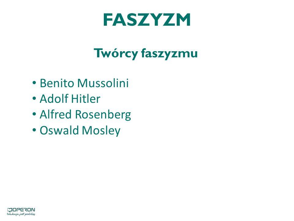 FASZYZM Twórcy faszyzmu Benito Mussolini Adolf Hitler Alfred Rosenberg Oswald Mosley