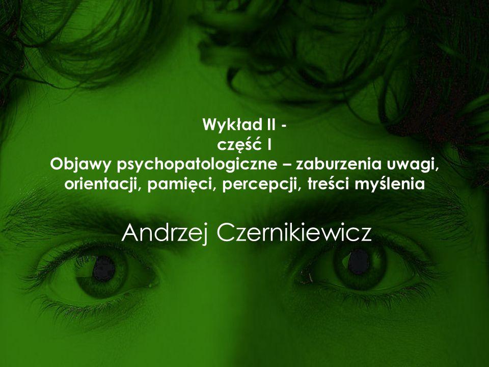 Wykład II - część I Objawy psychopatologiczne – zaburzenia uwagi, orientacji, pamięci, percepcji, treści myślenia Andrzej Czernikiewicz
