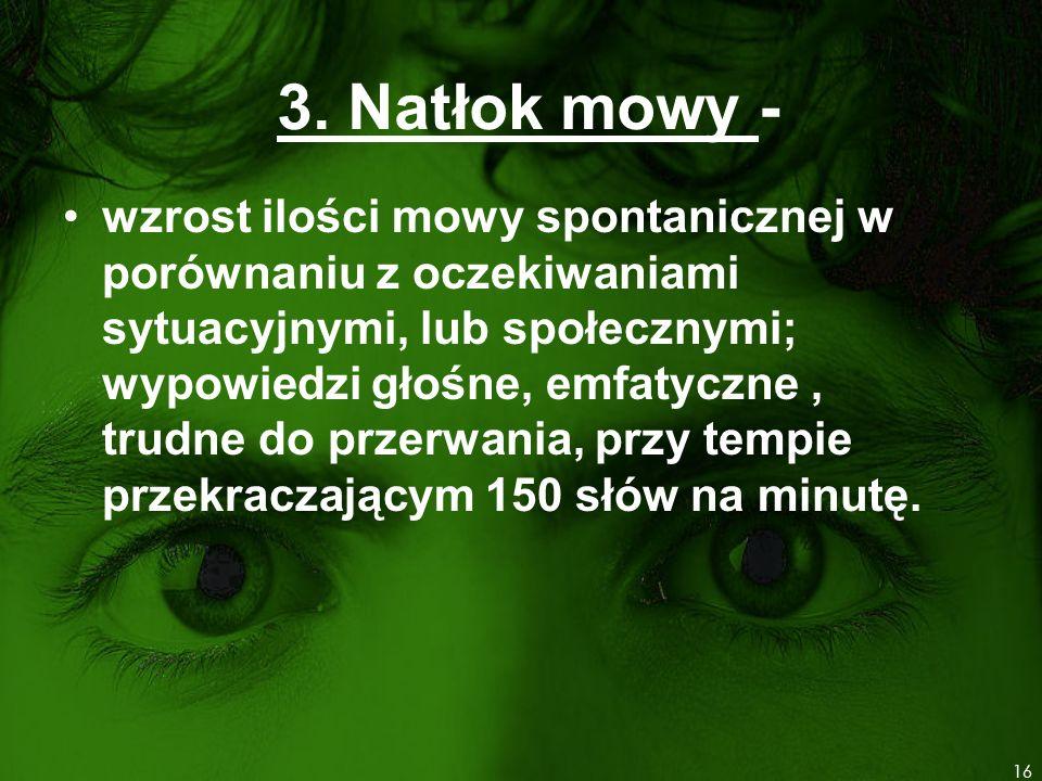3. Natłok mowy - wzrost ilości mowy spontanicznej w porównaniu z oczekiwaniami sytuacyjnymi, lub społecznymi; wypowiedzi głośne, emfatyczne, trudne do
