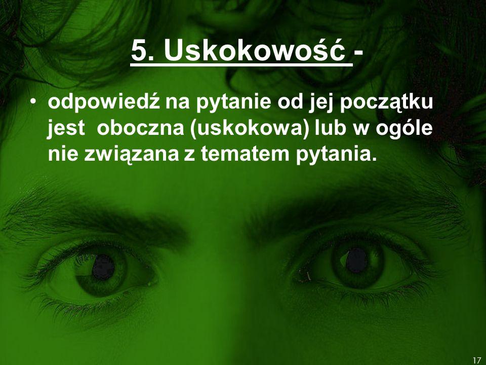 5. Uskokowość - odpowiedź na pytanie od jej początku jest oboczna (uskokowa) lub w ogóle nie związana z tematem pytania. 17