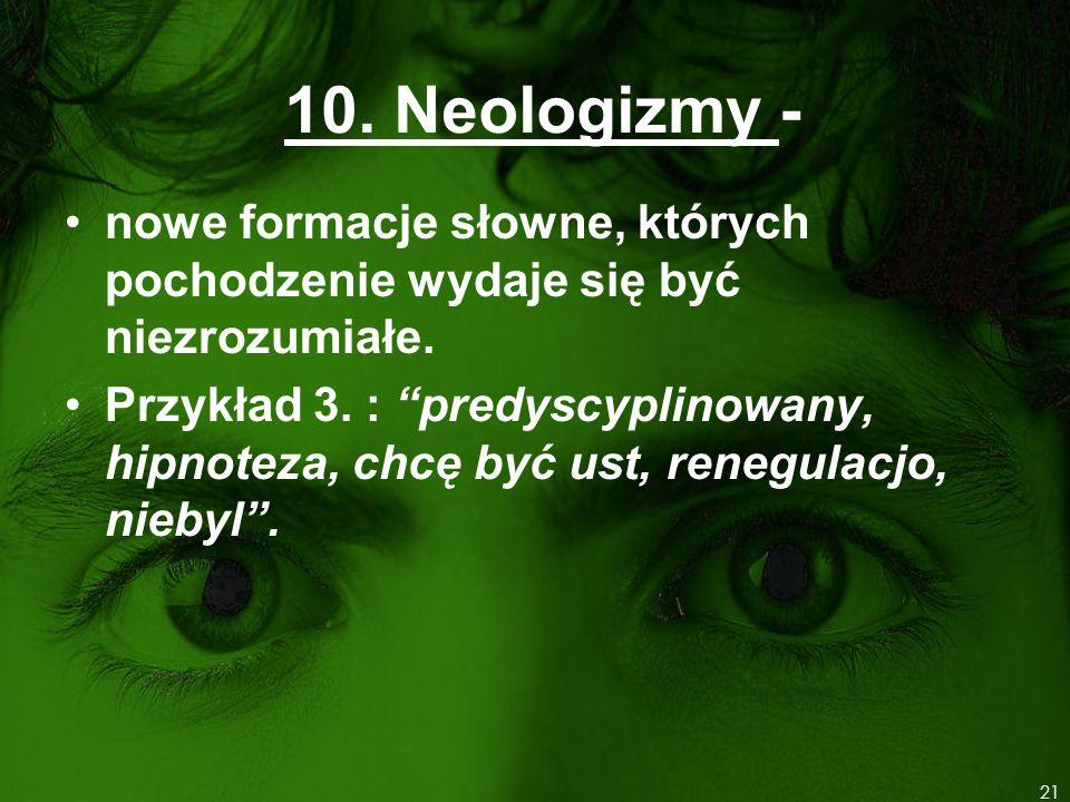10. Neologizmy - nowe formacje słowne, których pochodzenie wydaje się być niezrozumiałe. Przykład 3. : predyscyplinowany, hipnoteza, chcę być ust, ren