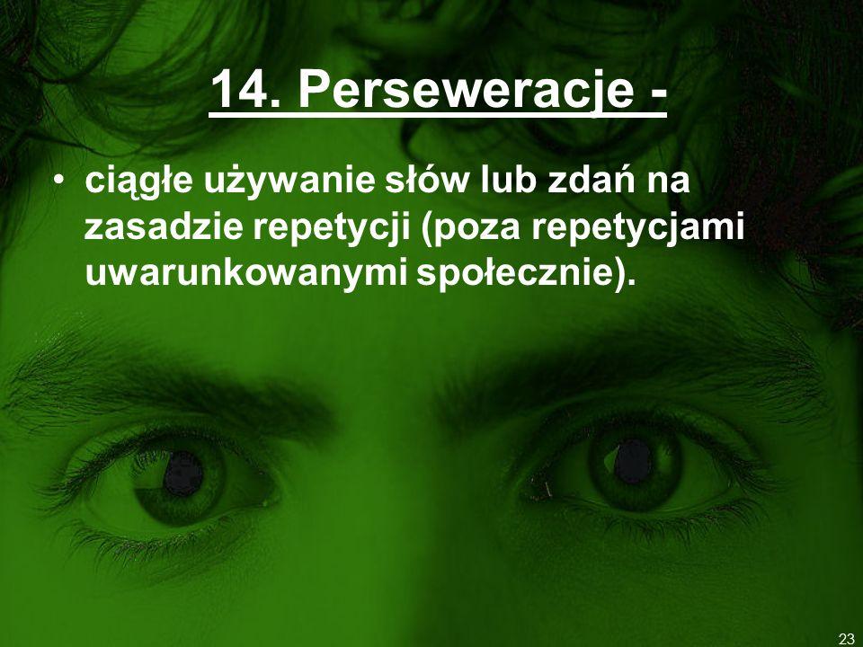14. Perseweracje - ciągłe używanie słów lub zdań na zasadzie repetycji (poza repetycjami uwarunkowanymi społecznie). 23