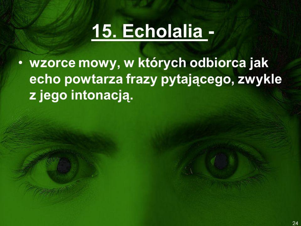 15. Echolalia - wzorce mowy, w których odbiorca jak echo powtarza frazy pytającego, zwykle z jego intonacją. 24