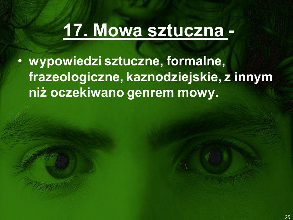 17. Mowa sztuczna - wypowiedzi sztuczne, formalne, frazeologiczne, kaznodziejskie, z innym niż oczekiwano genrem mowy. 25