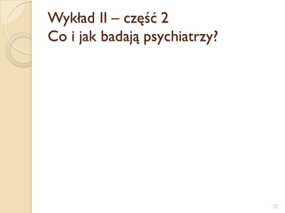 Wykład II – część 2 Co i jak badają psychiatrzy? 32