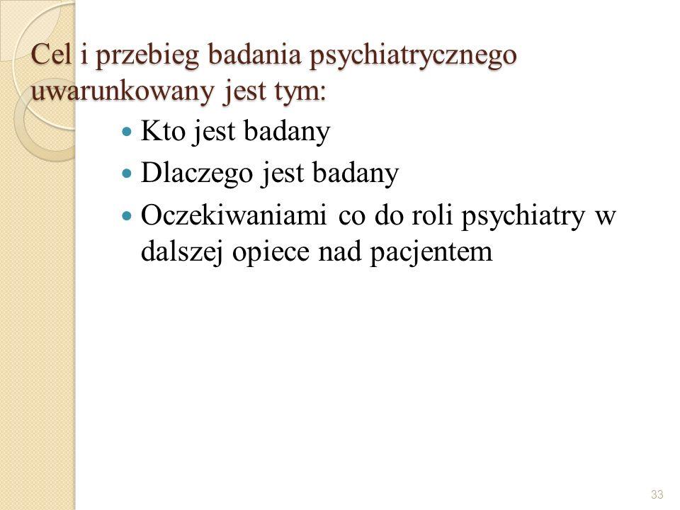Cel i przebieg badania psychiatrycznego uwarunkowany jest tym: Kto jest badany Dlaczego jest badany Oczekiwaniami co do roli psychiatry w dalszej opie