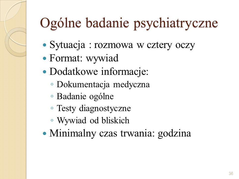 Ogólne badanie psychiatryczne Sytuacja : rozmowa w cztery oczy Format: wywiad Dodatkowe informacje: Dokumentacja medyczna Badanie ogólne Testy diagnos