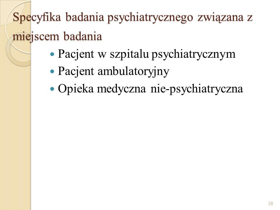 Specyfika badania psychiatrycznego związana z miejscem badania Pacjent w szpitalu psychiatrycznym Pacjent ambulatoryjny Opieka medyczna nie-psychiatry