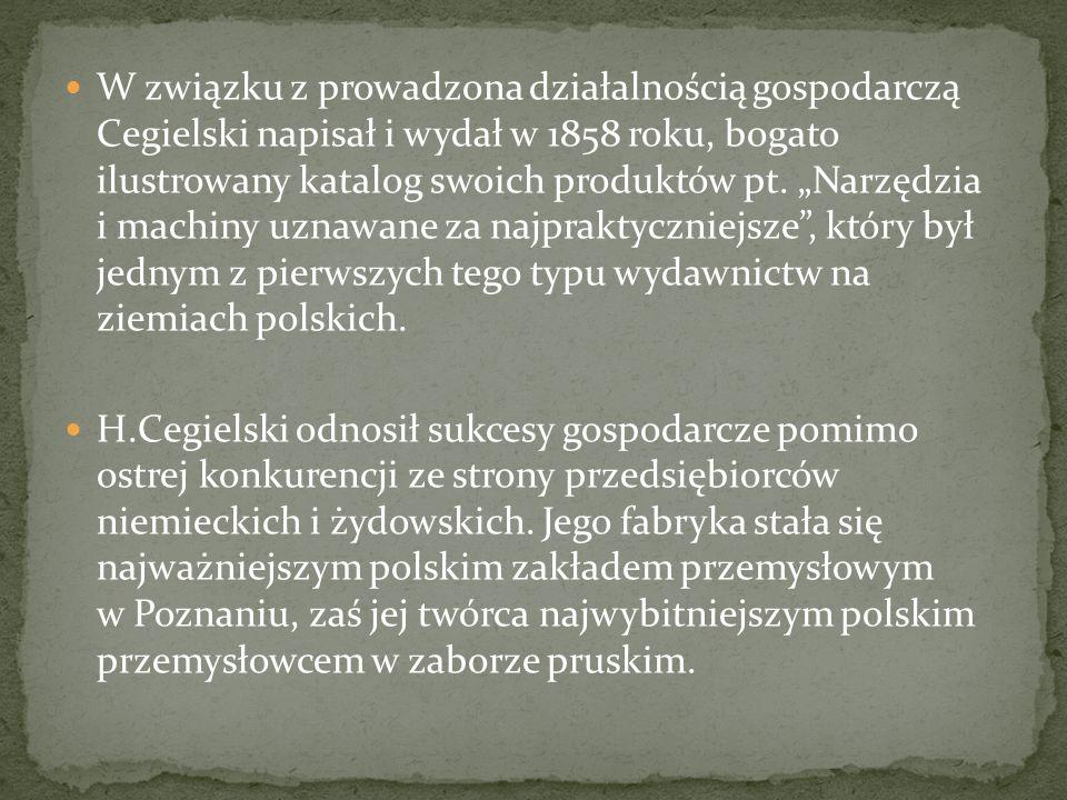 W związku z prowadzona działalnością gospodarczą Cegielski napisał i wydał w 1858 roku, bogato ilustrowany katalog swoich produktów pt. Narzędzia i ma