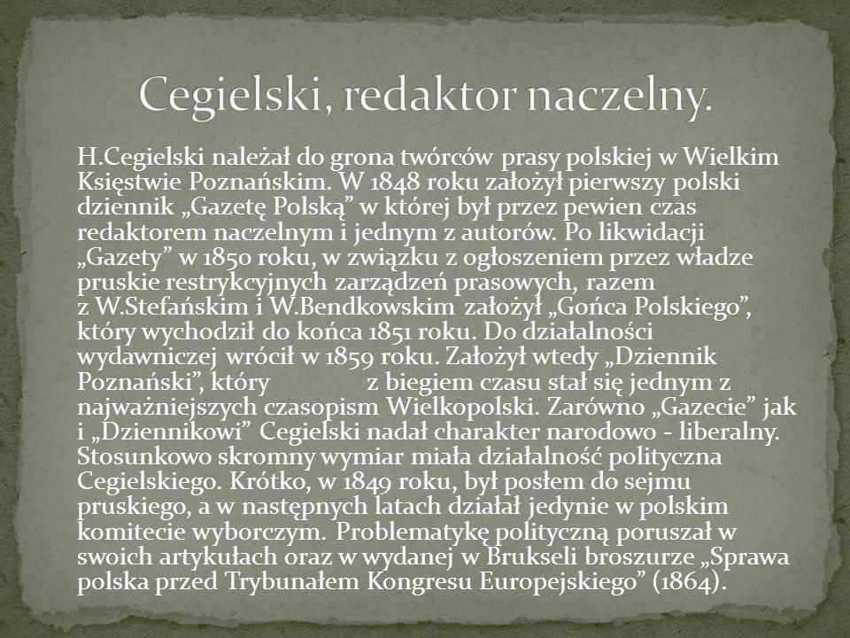 H.Cegielski należał do grona twórców prasy polskiej w Wielkim Księstwie Poznańskim. W 1848 roku założył pierwszy polski dziennik Gazetę Polską w które