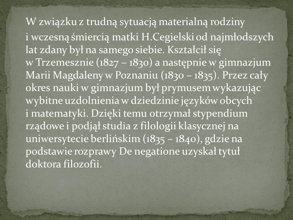 W związku z trudną sytuacją materialną rodziny i wczesną śmiercią matki H.Cegielski od najmłodszych lat zdany był na samego siebie. Kształcił się w Tr