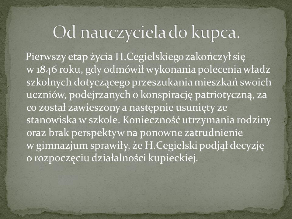Pierwszy etap życia H.Cegielskiego zakończył się w 1846 roku, gdy odmówił wykonania polecenia władz szkolnych dotyczącego przeszukania mieszkań swoich