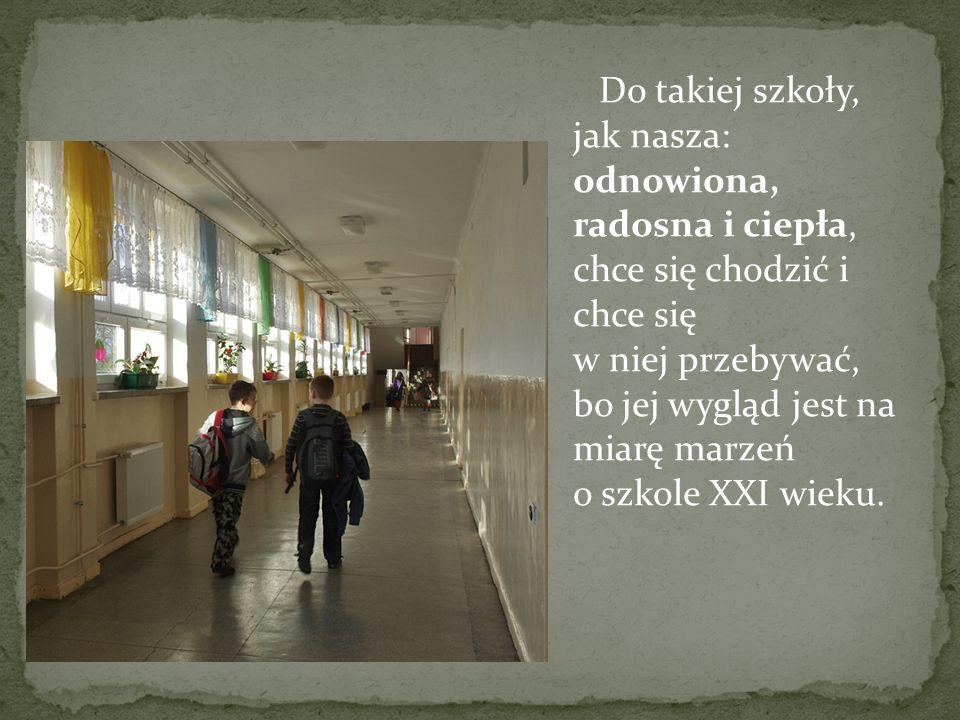 Do takiej szkoły, jak nasza: odnowiona, radosna i ciepła, chce się chodzić i chce się w niej przebywać, bo jej wygląd jest na miarę marzeń o szkole XXI wieku.