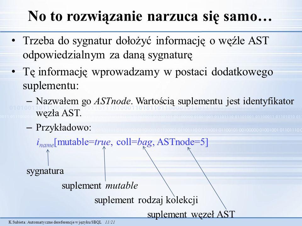 K.Subieta: Automatyczne dereferencje w języku SBQL 11/21 No to rozwiązanie narzuca się samo… Trzeba do sygnatur dołożyć informację o węźle AST odpowiedzialnym za daną sygnaturę Tę informację wprowadzamy w postaci dodatkowego suplementu: – Nazwałem go ASTnode.