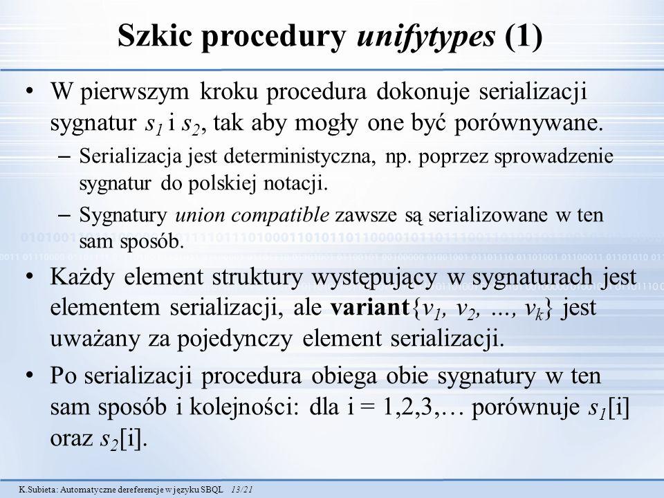 K.Subieta: Automatyczne dereferencje w języku SBQL 13/21 Szkic procedury unifytypes (1) W pierwszym kroku procedura dokonuje serializacji sygnatur s 1 i s 2, tak aby mogły one być porównywane.