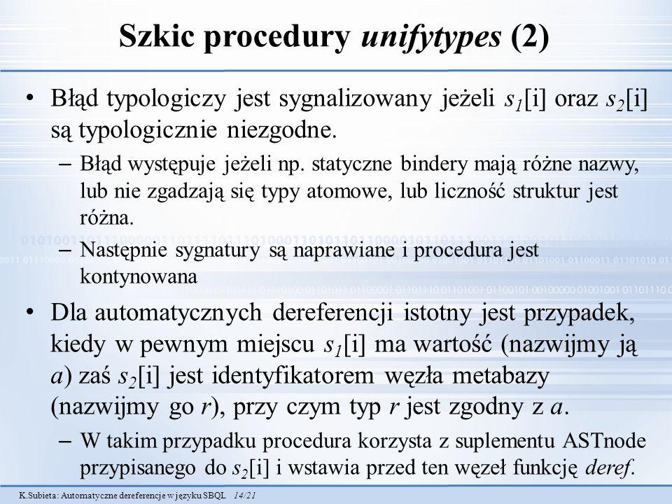 K.Subieta: Automatyczne dereferencje w języku SBQL 14/21 Szkic procedury unifytypes (2) Błąd typologiczy jest sygnalizowany jeżeli s 1 [i] oraz s 2 [i] są typologicznie niezgodne.
