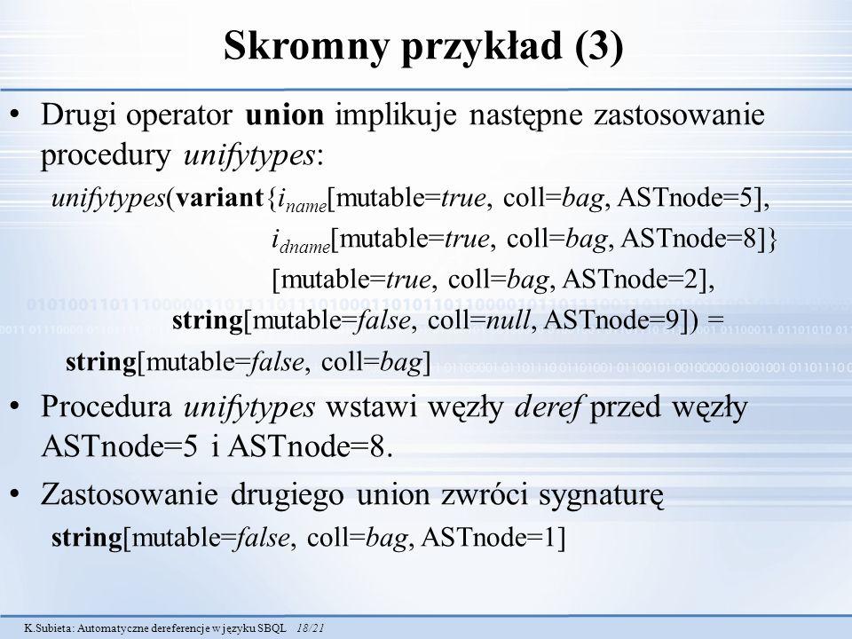 K.Subieta: Automatyczne dereferencje w języku SBQL 18/21 Skromny przykład (3) Drugi operator union implikuje następne zastosowanie procedury unifytypes: unifytypes(variant{i name [mutable=true, coll=bag, ASTnode=5], i dname [mutable=true, coll=bag, ASTnode=8]} [mutable=true, coll=bag, ASTnode=2], string[mutable=false, coll=null, ASTnode=9]) = string[mutable=false, coll=bag] Procedura unifytypes wstawi węzły deref przed węzły ASTnode=5 i ASTnode=8.