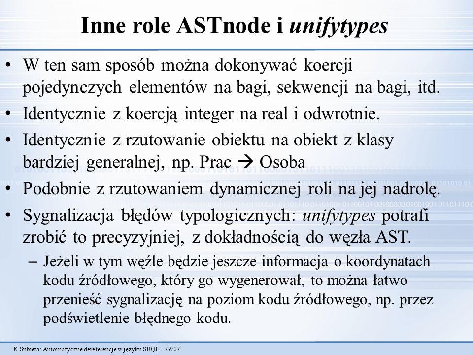 K.Subieta: Automatyczne dereferencje w języku SBQL 19/21 Inne role ASTnode i unifytypes W ten sam sposób można dokonywać koercji pojedynczych elementów na bagi, sekwencji na bagi, itd.