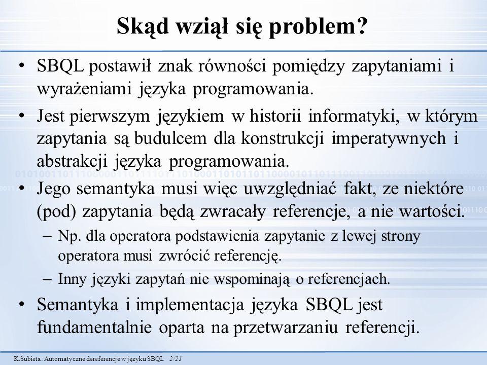 K.Subieta: Automatyczne dereferencje w języku SBQL 2/21 Skąd wziął się problem? SBQL postawił znak równości pomiędzy zapytaniami i wyrażeniami języka