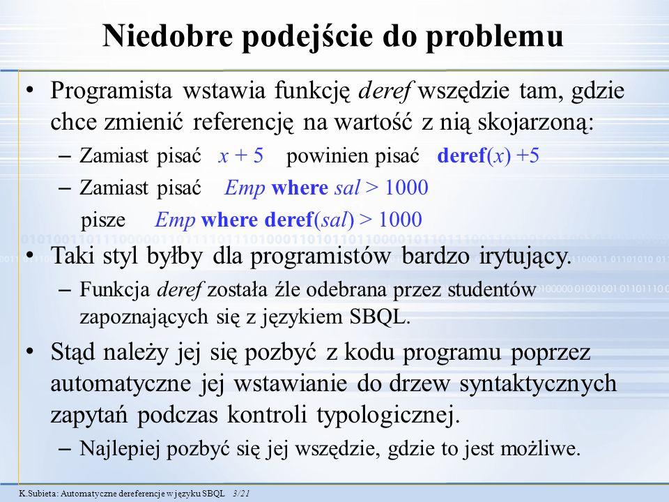 K.Subieta: Automatyczne dereferencje w języku SBQL 3/21 Niedobre podejście do problemu Programista wstawia funkcję deref wszędzie tam, gdzie chce zmienić referencję na wartość z nią skojarzoną: – Zamiast pisać x + 5 powinien pisać deref(x) +5 – Zamiast pisać Emp where sal > 1000 pisze Emp where deref(sal) > 1000 Taki styl byłby dla programistów bardzo irytujący.