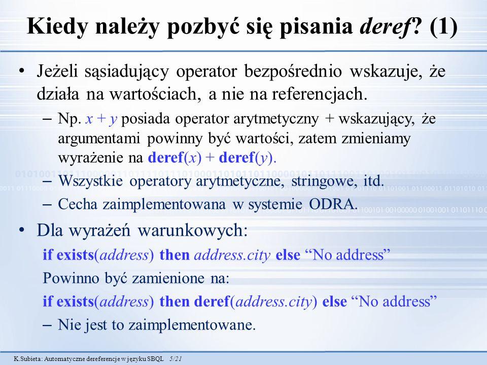 K.Subieta: Automatyczne dereferencje w języku SBQL 16/21 Skromny przykład (1) Zapytanie: Emp.name union Dept.dname union Doe AST: Sygnatura Emp.name: i name [mutable=true, coll=bag, ASTnode = 5] Sygnatura Dept.dname: i dname [mutable=true, coll=bag, ASTnode = 8] Sygnatura Doe: string[mutable=false, coll=null, ASTnode=9]