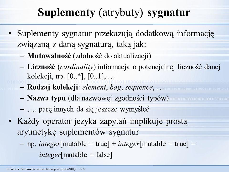 K.Subieta: Automatyczne dereferencje w języku SBQL 9/21 Suplementy (atrybuty) sygnatur Suplementy sygnatur przekazują dodatkową informację związaną z daną sygnaturą, taką jak: – Mutowalność (zdolność do aktualizacji) – Liczność (cardinality) informacja o potencjalnej liczność danej kolekcji, np.