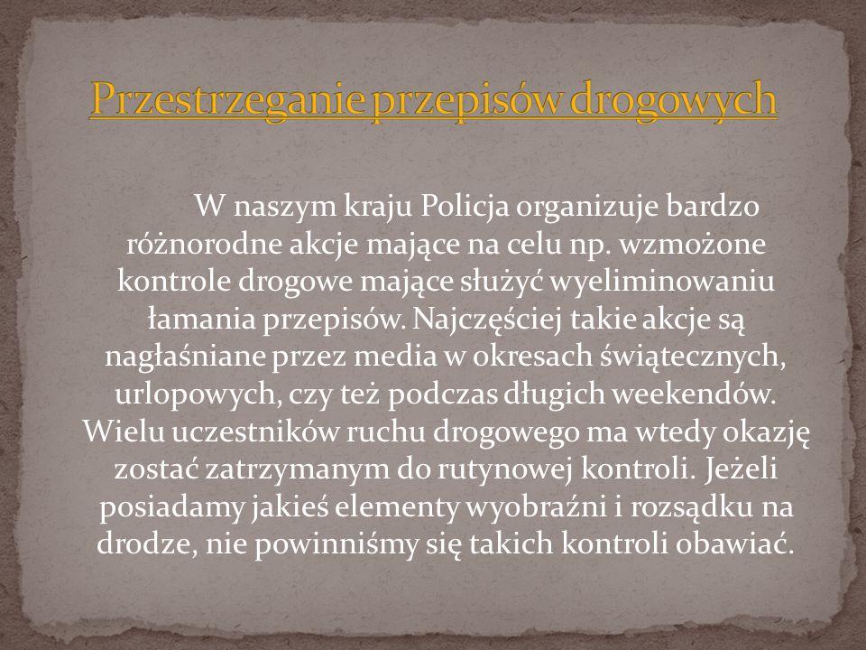 W naszym kraju Policja organizuje bardzo różnorodne akcje mające na celu np. wzmożone kontrole drogowe mające służyć wyeliminowaniu łamania przepisów.
