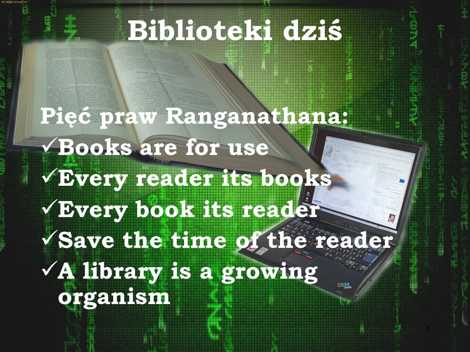 5 Biblioteki dziś Pięć praw Ranganathana: Books are for use Every reader its books Every book its reader Save the time of the reader A library is a gr