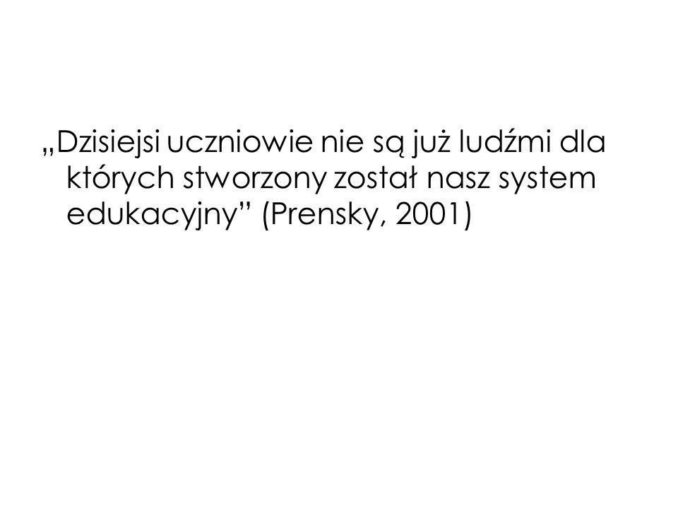 Dzisiejsi uczniowie nie są już ludźmi dla których stworzony został nasz system edukacyjny (Prensky, 2001)