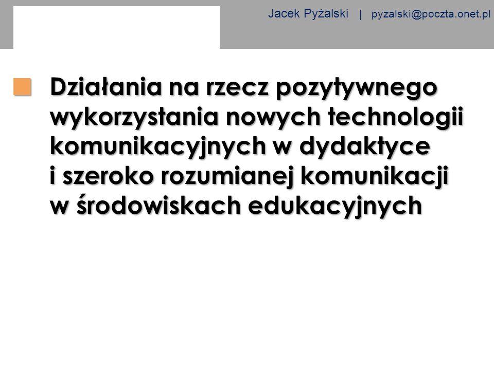 Jacek Pyżalski | pyzalski@poczta.onet.pl Działania na rzecz pozytywnego wykorzystania nowych technologii komunikacyjnych w dydaktyce i szeroko rozumia
