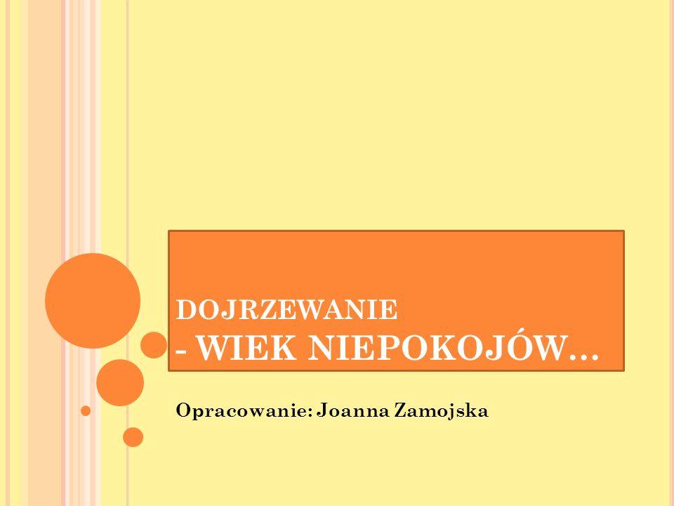 DOJRZEWANIE - WIEK NIEPOKOJÓW… Opracowanie: Joanna Zamojska