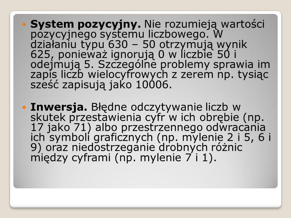 System pozycyjny. Nie rozumieją wartości pozycyjnego systemu liczbowego. W działaniu typu 630 – 50 otrzymują wynik 625, ponieważ ignorują 0 w liczbie