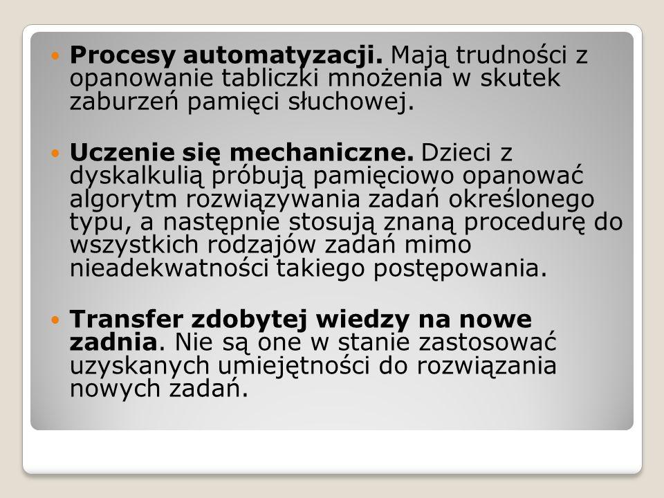 Procesy automatyzacji. Mają trudności z opanowanie tabliczki mnożenia w skutek zaburzeń pamięci słuchowej. Uczenie się mechaniczne. Dzieci z dyskalkul