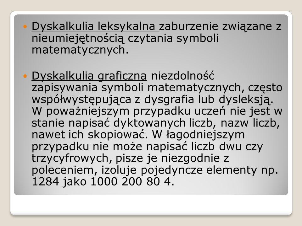 Dyskalkulia leksykalna zaburzenie związane z nieumiejętnością czytania symboli matematycznych. Dyskalkulia graficzna niezdolność zapisywania symboli m